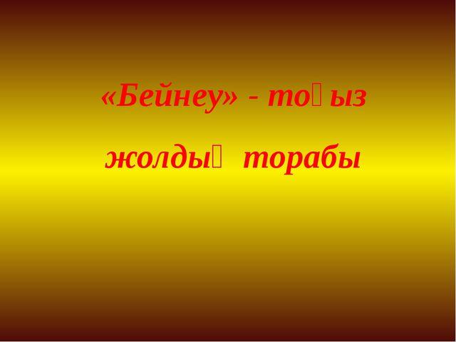 «Бейнеу» - тоғыз жолдың торабы