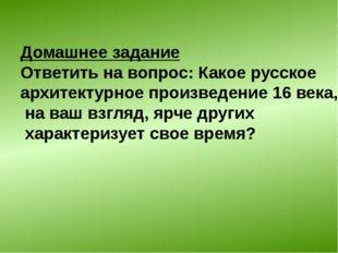 Домашнее задание Ответить на вопрос: Какое русское архитектурное произведение
