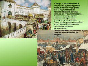 К концу 15 века завершается процесс объединения русских земель в единое госу