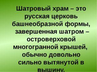 Шатровый храм– это русская церковь башнеобразной формы, завершенная шатром –