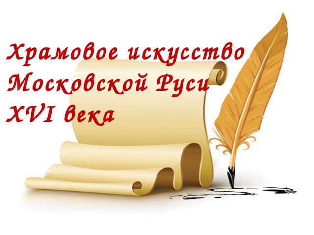 Храмовое искусство Московской Руси XVI века
