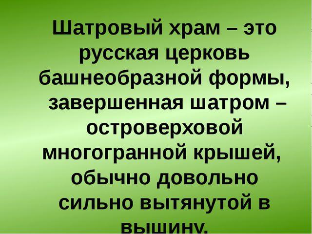 Шатровый храм– это русская церковь башнеобразной формы, завершенная шатром –...