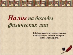 Налог на доходы физических лиц В.В.Кожухарь: учитель математики В.М.Маличук: