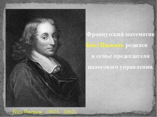 Французский математик Блез Паскаль родился в семье председателя налогового уп