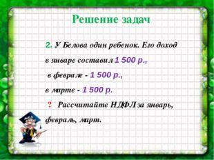 2. У Белова один ребенок. Его доход в январе составил 1 500 р., в феврале-