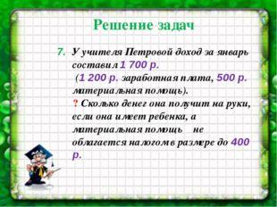 7. У учителя Петровой доход за январь составил 1 700 р. (1 200р. заработная