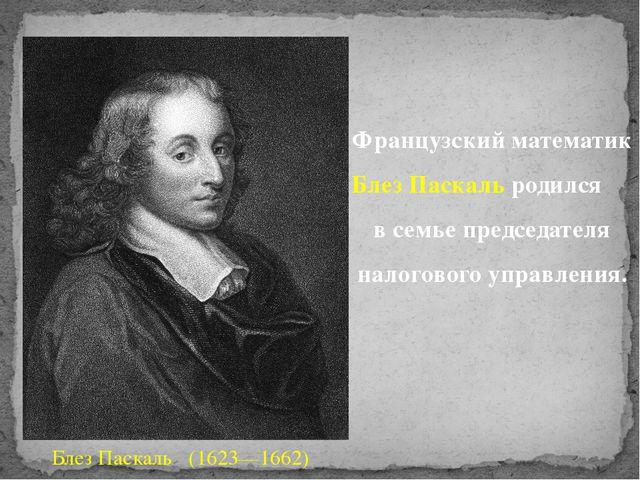 Французский математик Блез Паскаль родился в семье председателя налогового уп...