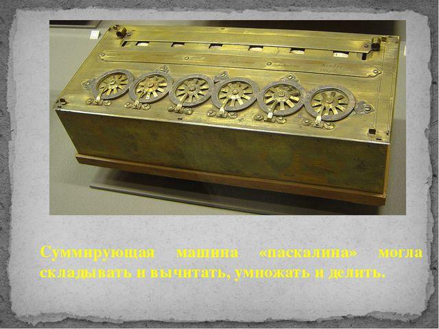 Суммирующая машина «паскалина» могла складывать и вычитать, умножать и делить.