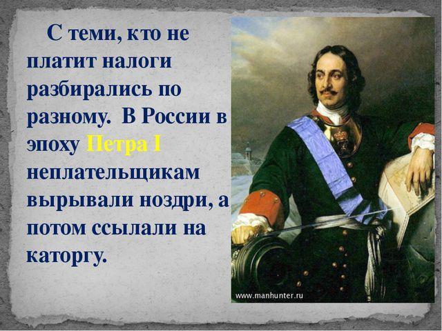 С теми, кто не платит налоги разбирались по разному. В России в эпоху Петра...