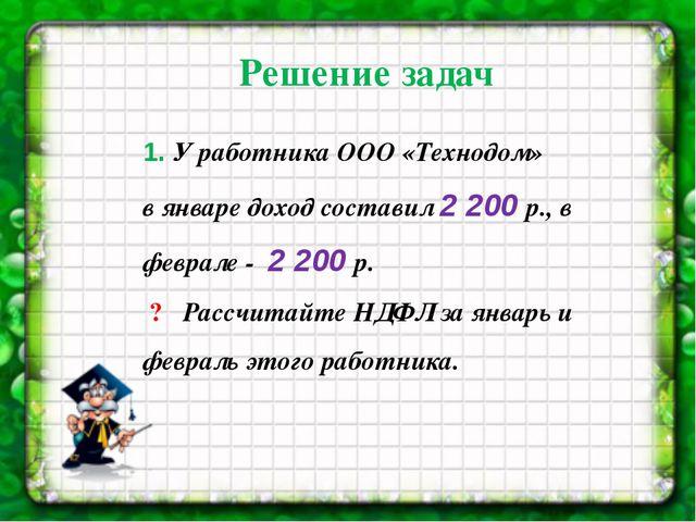 1. У работника ООО «Технодом» в январе доход составил 2 200 р., в феврале-...