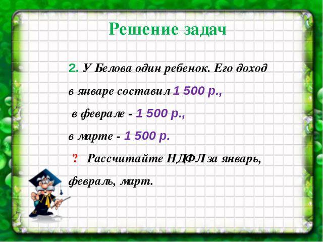 2. У Белова один ребенок. Его доход в январе составил 1 500 р., в феврале-...