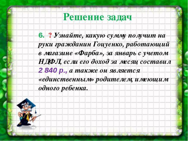 6. ? Узнайте, какую сумму получит на руки гражданин Гоцуенко, работающий в...