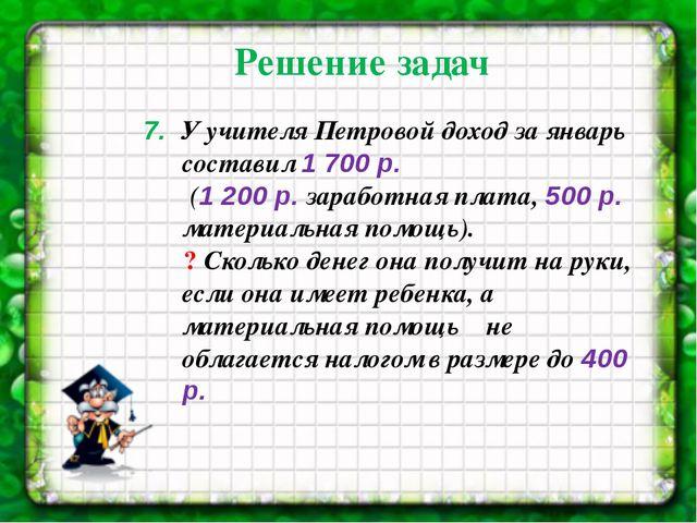 7. У учителя Петровой доход за январь составил 1 700 р. (1 200р. заработная...