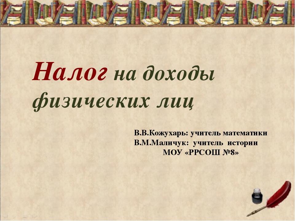 Налог на доходы физических лиц В.В.Кожухарь: учитель математики В.М.Маличук:...