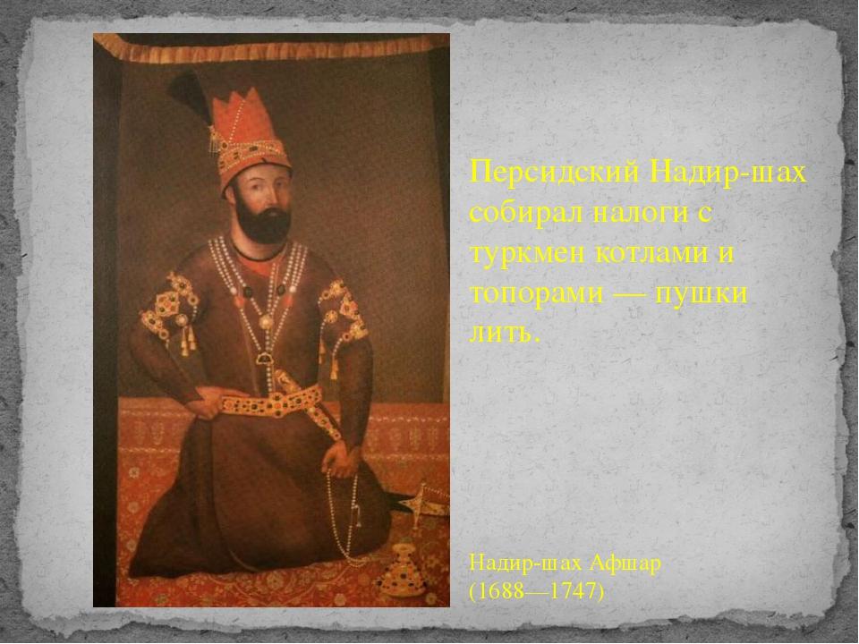 Персидский Надир-шах собирал налоги с туркмен котлами и топорами— пушки лить...