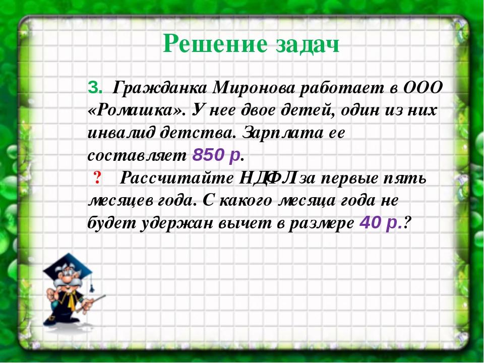 3. Гражданка Миронова работает в ООО «Ромашка». У нее двое детей, один из н...