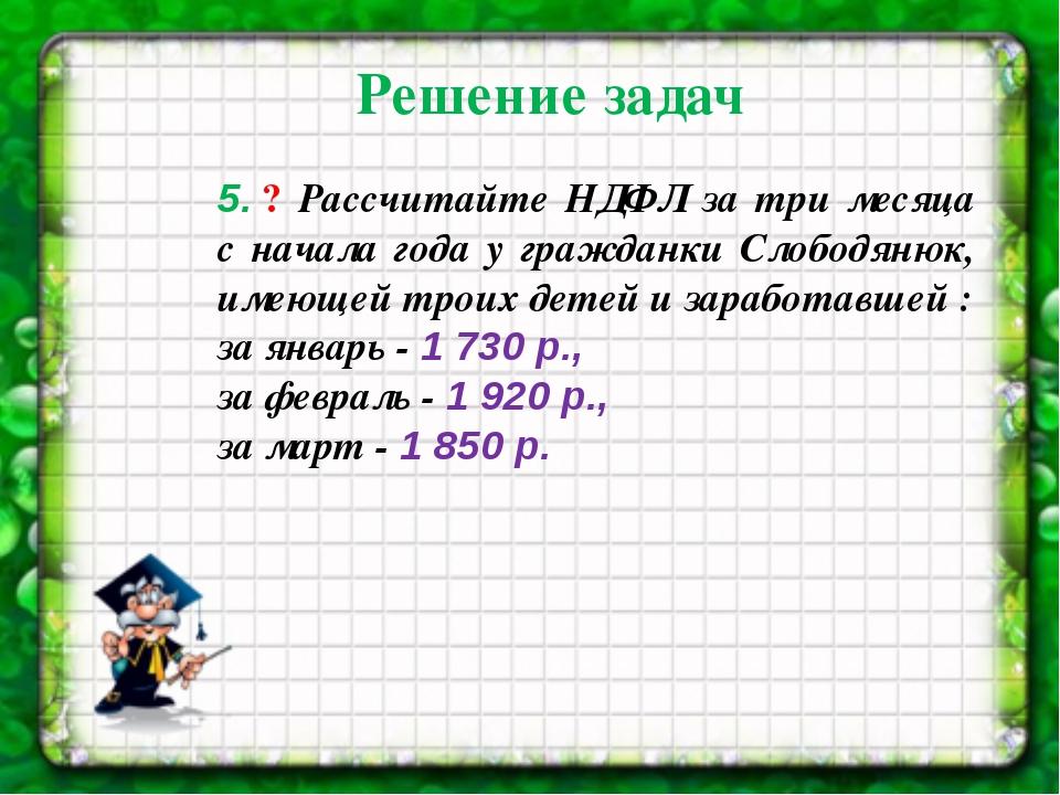 5.? Рассчитайте НДФЛ за три месяца с начала года у гражданки Слободянюк, им...