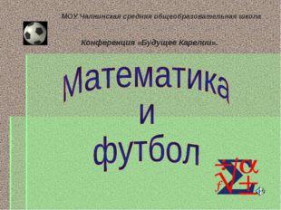 МОУ Чалнинская средняя общеобразовательная школа Конференция «Будущее Карели