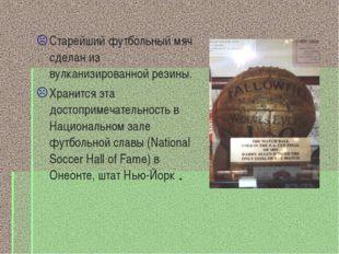 Старейший футбольный мяч сделан из вулканизированной резины. Хранится эта дос