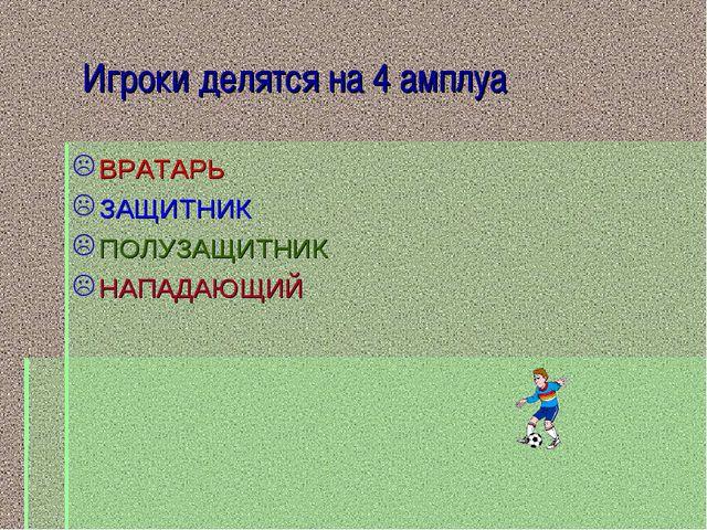 Игроки делятся на 4 амплуа ВРАТАРЬ ЗАЩИТНИК ПОЛУЗАЩИТНИК НАПАДАЮЩИЙ