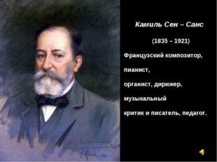 Камиль Сен – Санс (1835 – 1921) Французский композитор, пианист, органист, ди