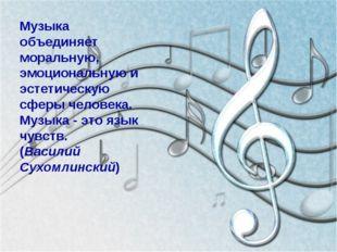 Музыка объединяет моральную, эмоциональную и эстетическую сферы человека. Му