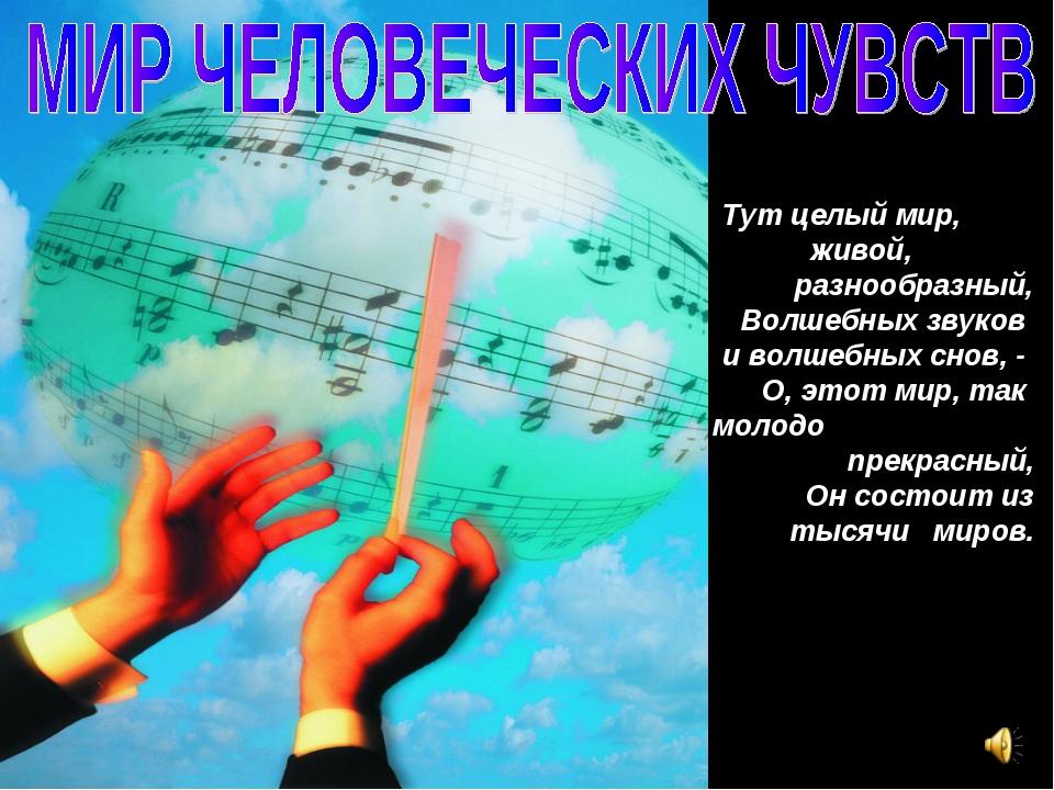 Тут целый мир, живой, разнообразный, Волшебных звуков и волшебных снов, - О,...