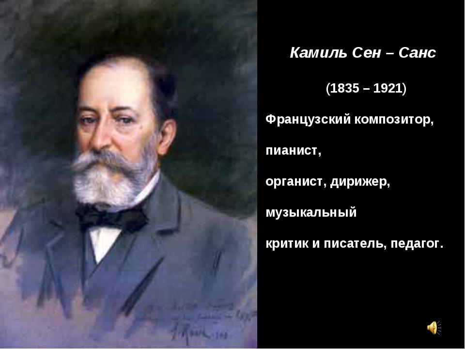 Камиль Сен – Санс (1835 – 1921) Французский композитор, пианист, органист, ди...