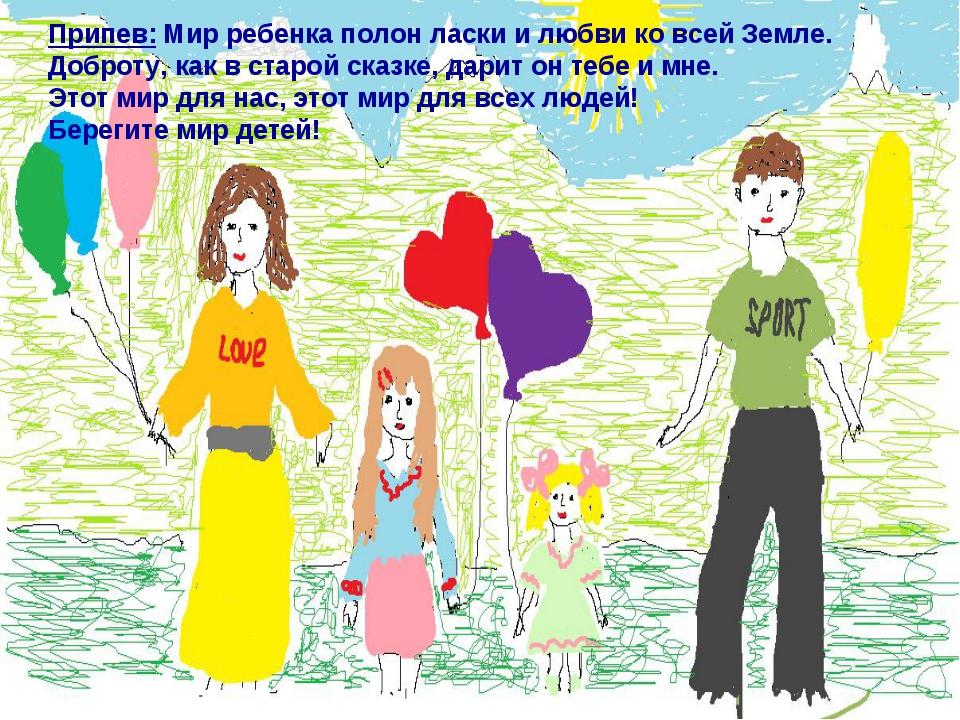 Припев: Мир ребенка полон ласки и любви ко всей Земле. Доброту, как в старой...