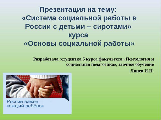 Презентация на тему: «Система социальной работы в России с детьми – сиротами»...