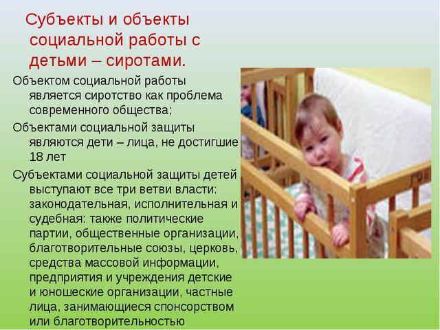 Субъекты и объекты социальной работы с детьми – сиротами. Объектом социально...