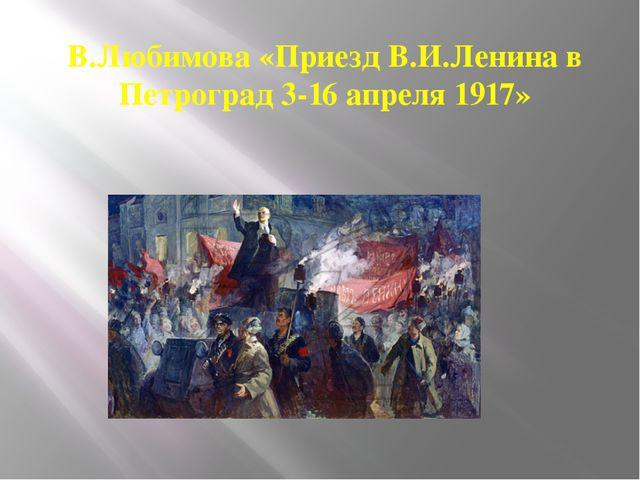 В.Любимова «Приезд В.И.Ленина в Петроград 3-16 апреля1917»