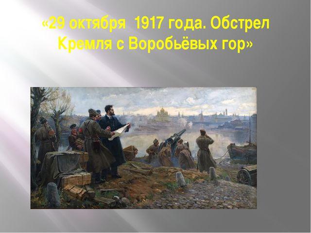 «29 октября 1917года. Обстрел Кремля с Воробьёвых гор»