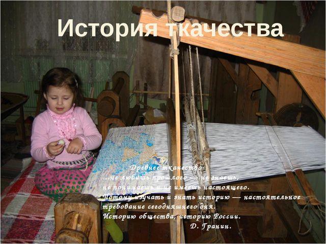 Древнее ткачество ...не любишь прошлого — не знаешь, не понимаешь и не имееш...