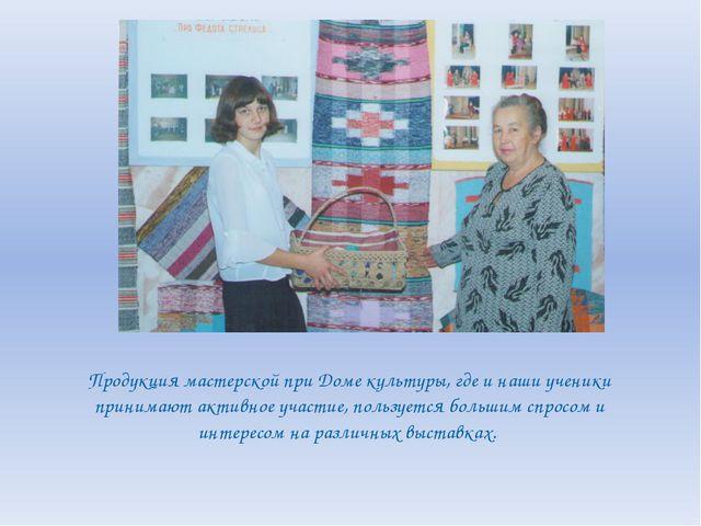 Продукция мастерской при Доме культуры, где и наши ученики принимают активное...