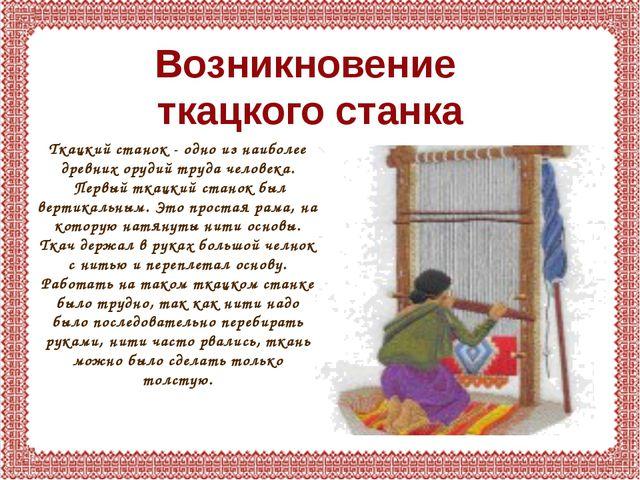 Возникновение ткацкого станка Ткацкий станок - одно из наиболее древних оруди...