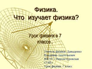 Физика. Что изучает физика? Урок физики в 7 классе . Учитель физики: Давыденк