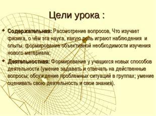Цели урока : Содержательная: Рассмотрение вопросов, Что изучает физика, о чём