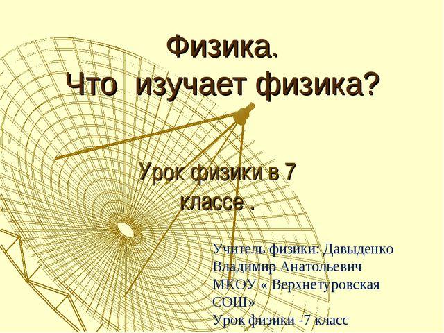 Физика. Что изучает физика? Урок физики в 7 классе . Учитель физики: Давыденк...