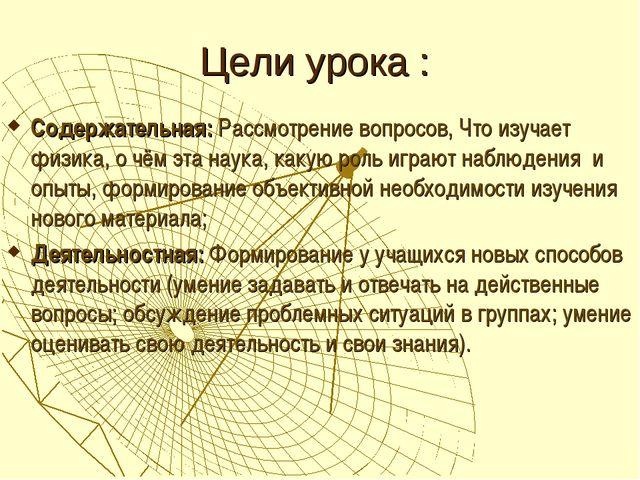 Цели урока : Содержательная: Рассмотрение вопросов, Что изучает физика, о чём...