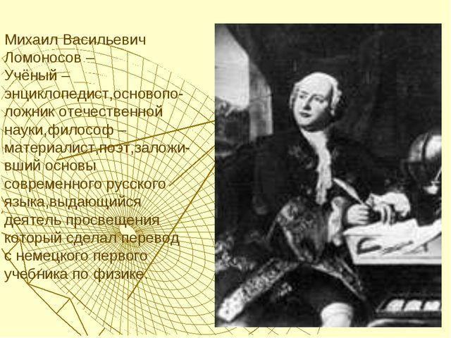 Михаил Васильевич Ломоносов – Учёный – энциклопедист,основопо-ложник отечеств...