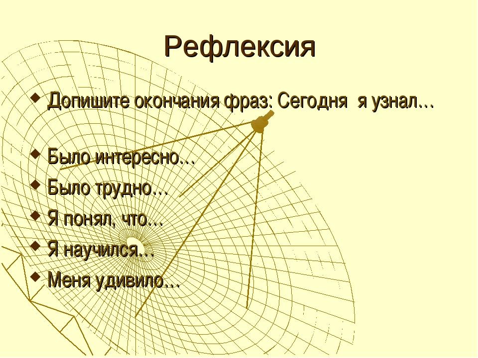 Рефлексия Допишите окончания фраз: Сегодня я узнал… Было интересно… Было труд...