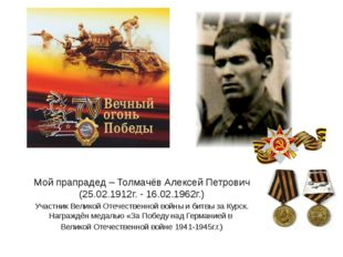 Мой прапрадед – Толмачёв Алексей Петрович (25.02.1912г. - 16.02.1962г.) Участ