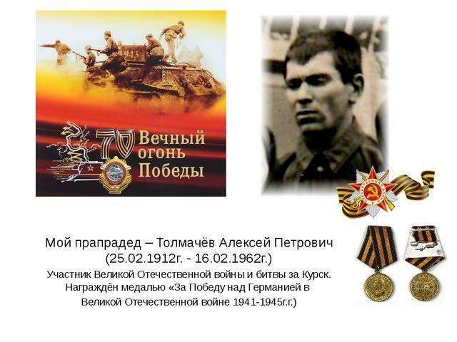 Мой прапрадед – Толмачёв Алексей Петрович (25.02.1912г. - 16.02.1962г.) Участ...