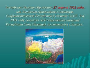 Республика Якутия образована 27 апреля 1922 года, как Якутская Автономная Сов