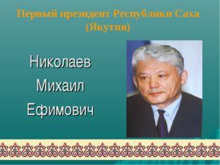 Первый президент Республики Саха (Якутия) Николаев Михаил Ефимович