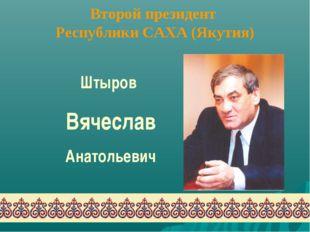 Второй президент Республики САХА (Якутия) Штыров Вячеслав Анатольевич