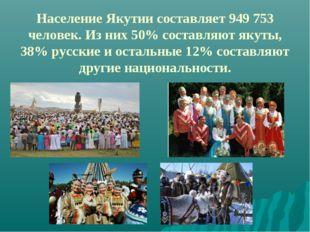 Население Якутии составляет 949 753 человек. Из них 50% составляют якуты, 38%