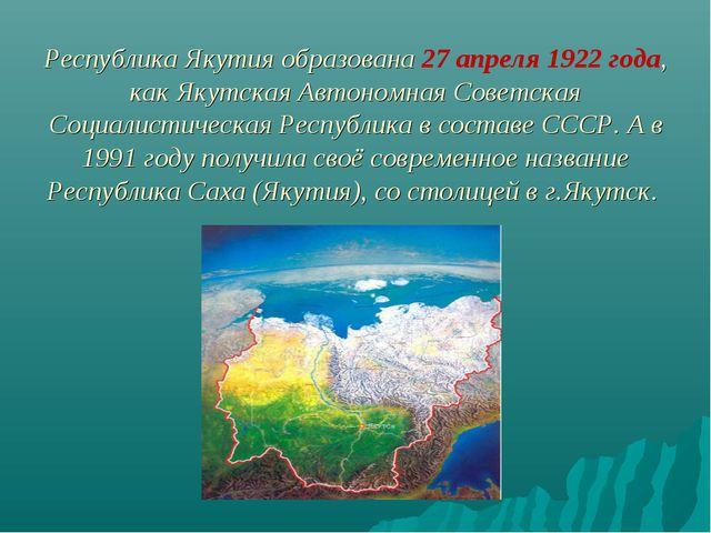 Республика Якутия образована 27 апреля 1922 года, как Якутская Автономная Сов...