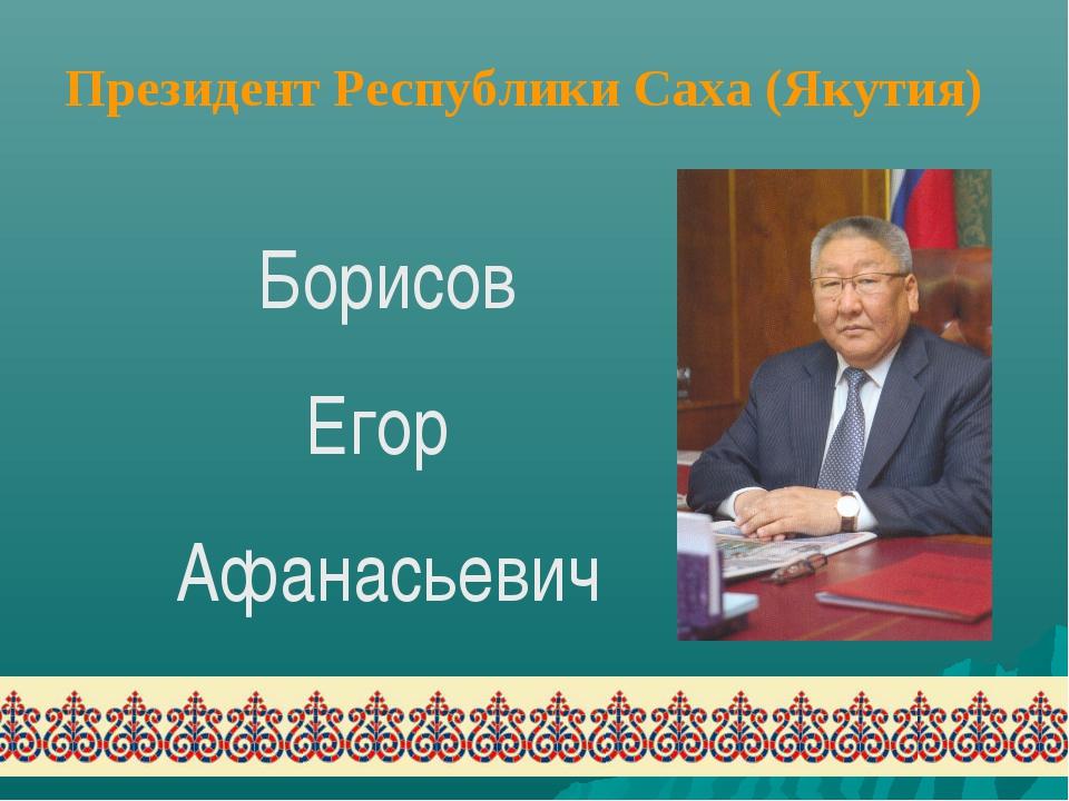 Борисов Егор Афанасьевич Президент Республики Саха (Якутия)